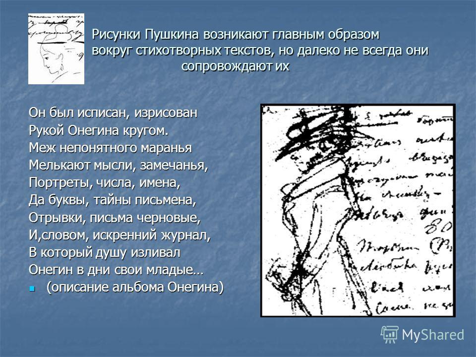 Рисунки Пушкина возникают главным образом вокруг стихотворных текстов, но далеко не всегда они сопровождают их Он был исписан, изрисован Рукой Онегина кругом. Меж непонятного маранья Мелькают мысли, замечанья, Портреты, числа, имена, Да буквы, тайны