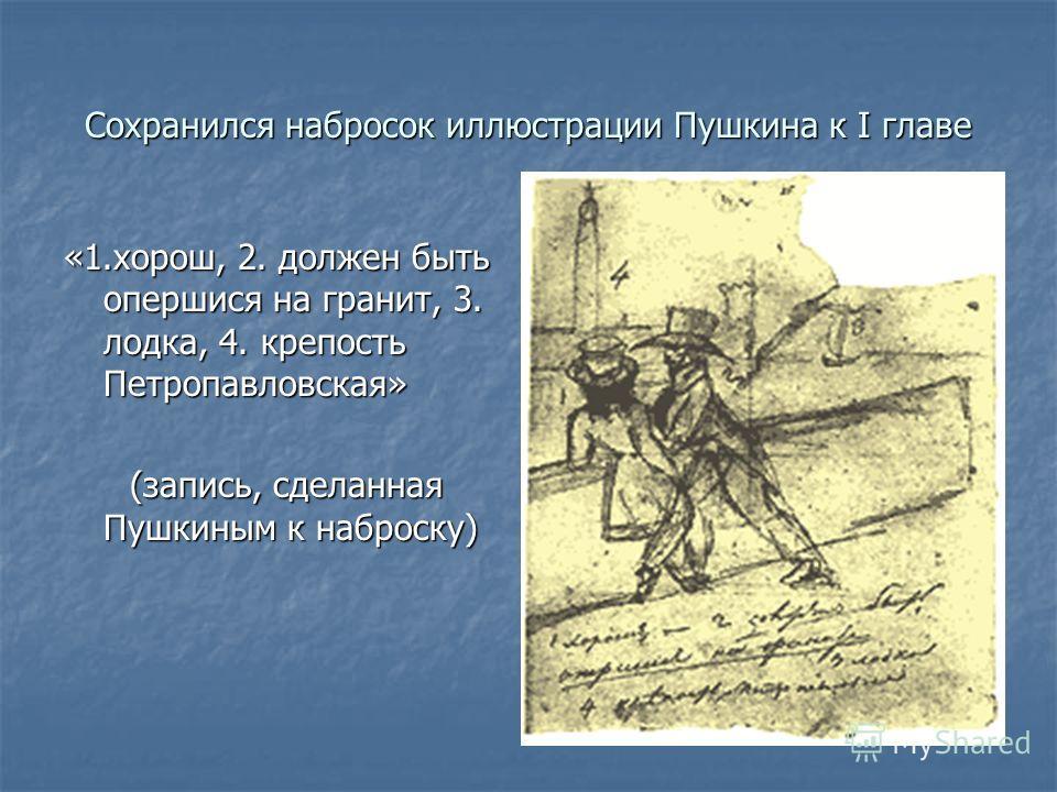 Сохранился набросок иллюстрации Пушкина к I главе «1.хорош, 2. должен быть опершися на гранит, 3. лодка, 4. крепость Петропавловская» (запись, сделанная Пушкиным к наброску) (запись, сделанная Пушкиным к наброску)