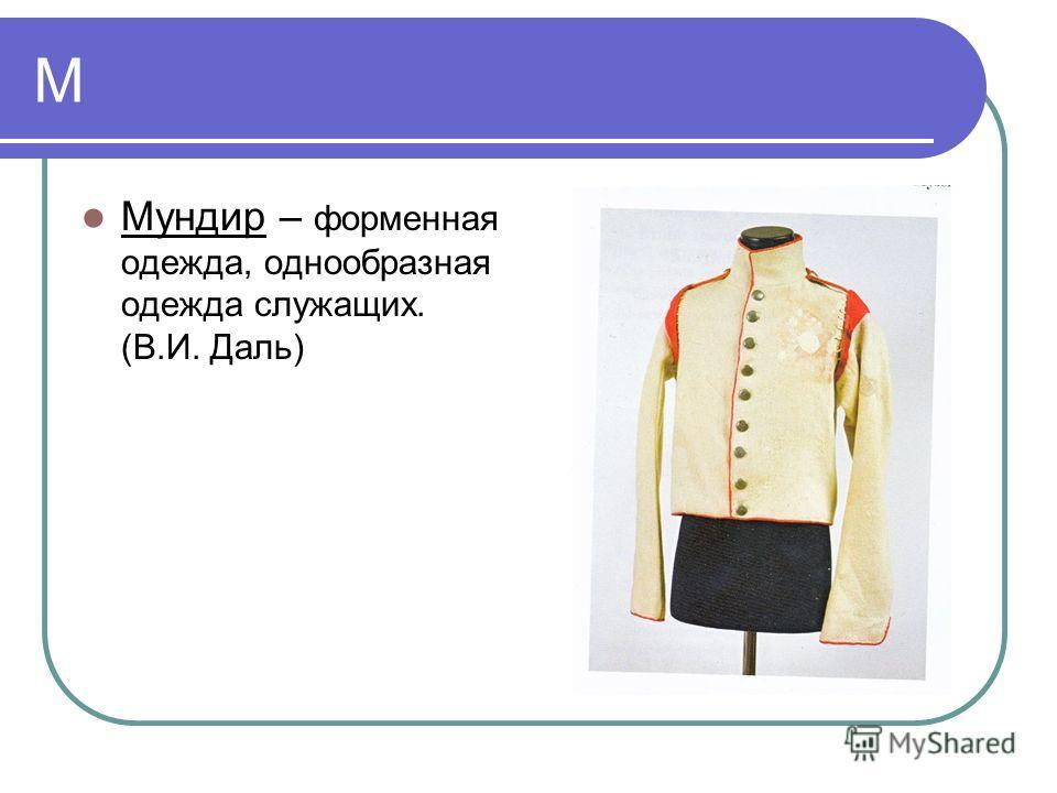 М Мундир – форменная одежда, однообразная одежда служащих. (В.И. Даль)