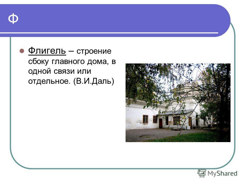 Ф Флигель – строение сбоку главного дома, в одной связи или отдельное. (В.И.Даль)