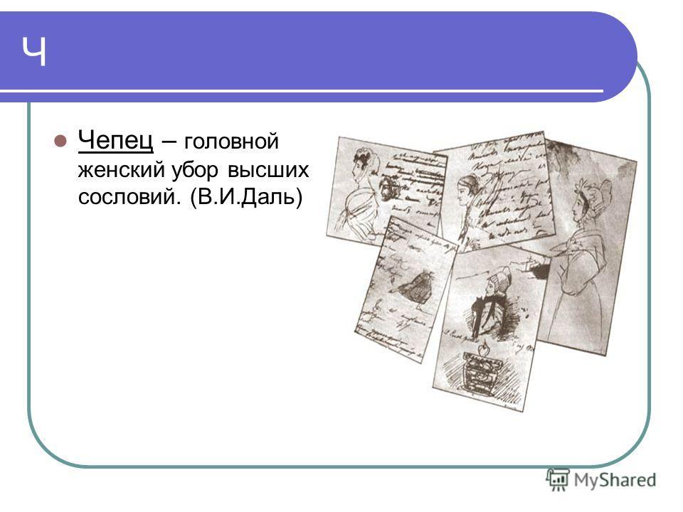 Ч Чепец – головной женский убор высших сословий. (В.И.Даль)