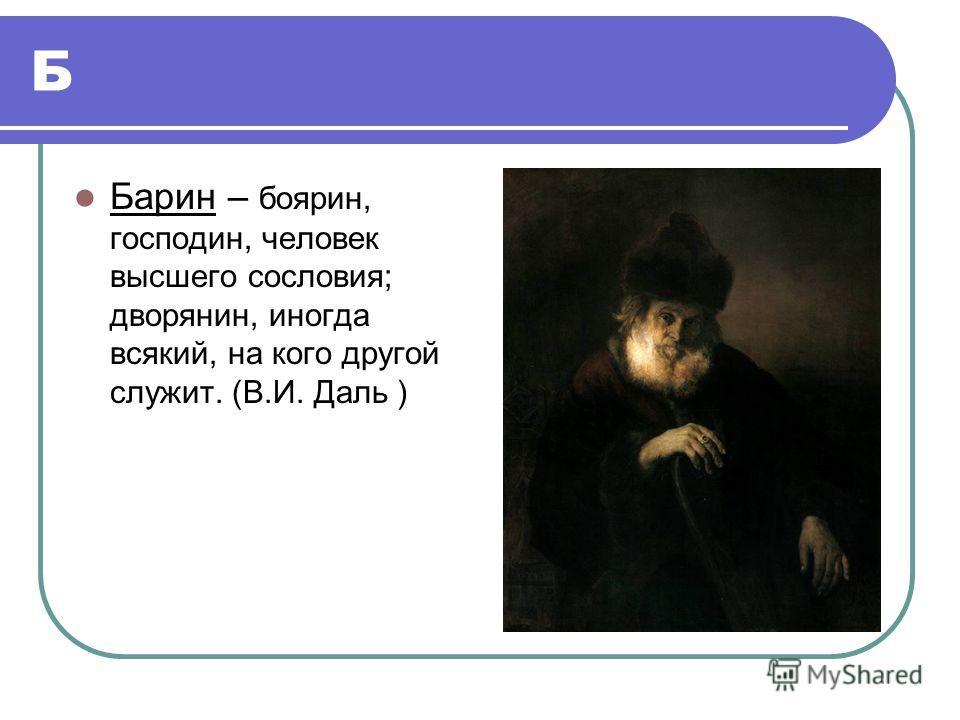 Б Барин – боярин, господин, человек высшего сословия; дворянин, иногда всякий, на кого другой служит. (В.И. Даль )
