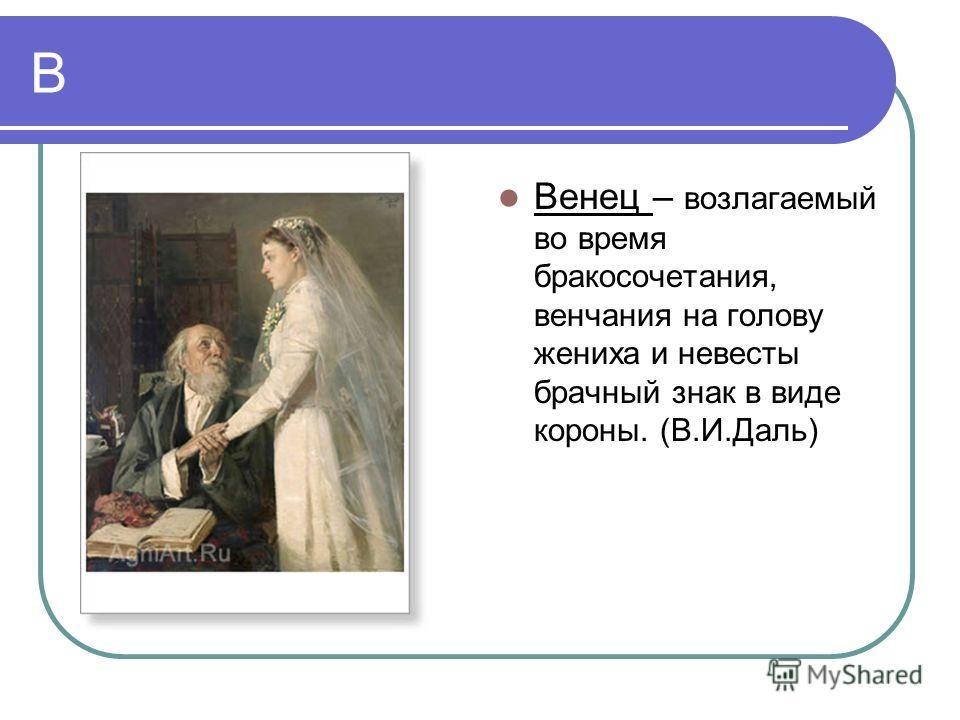 В Венец – возлагаемый во время бракосочетания, венчания на голову жениха и невесты брачный знак в виде короны. (В.И.Даль)