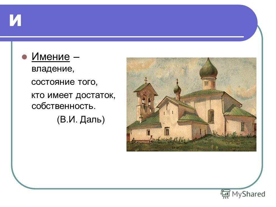 И Имение – владение, состояние того, кто имеет достаток, собственность. (В.И. Даль)