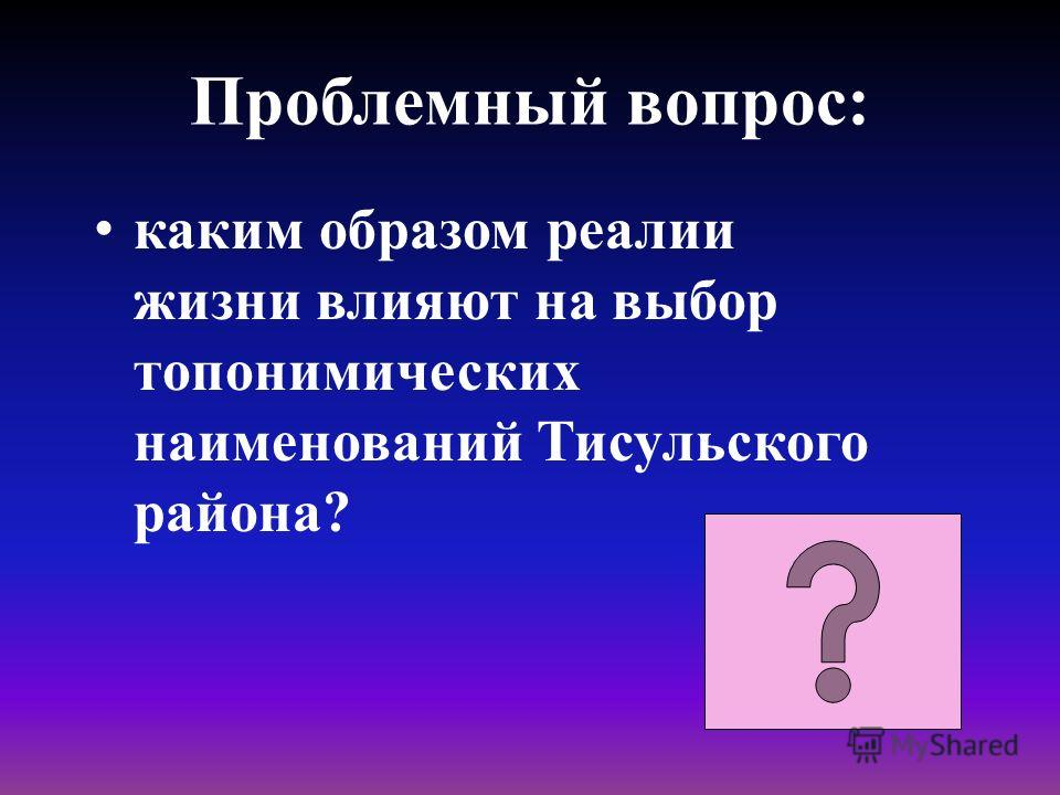 Проблемный вопрос: каким образом реалии жизни влияют на выбор топонимических наименований Тисульского района?