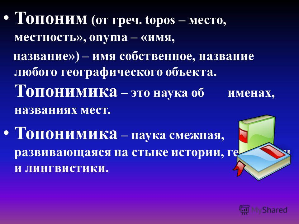 Топоним (от греч. topos – место, местность», onyma – «имя, название») – имя собственное, название любого географического объекта. Топонимика – это наука об именах, названиях мест. Топонимика – наука смежная, развивающаяся на стыке истории, географии