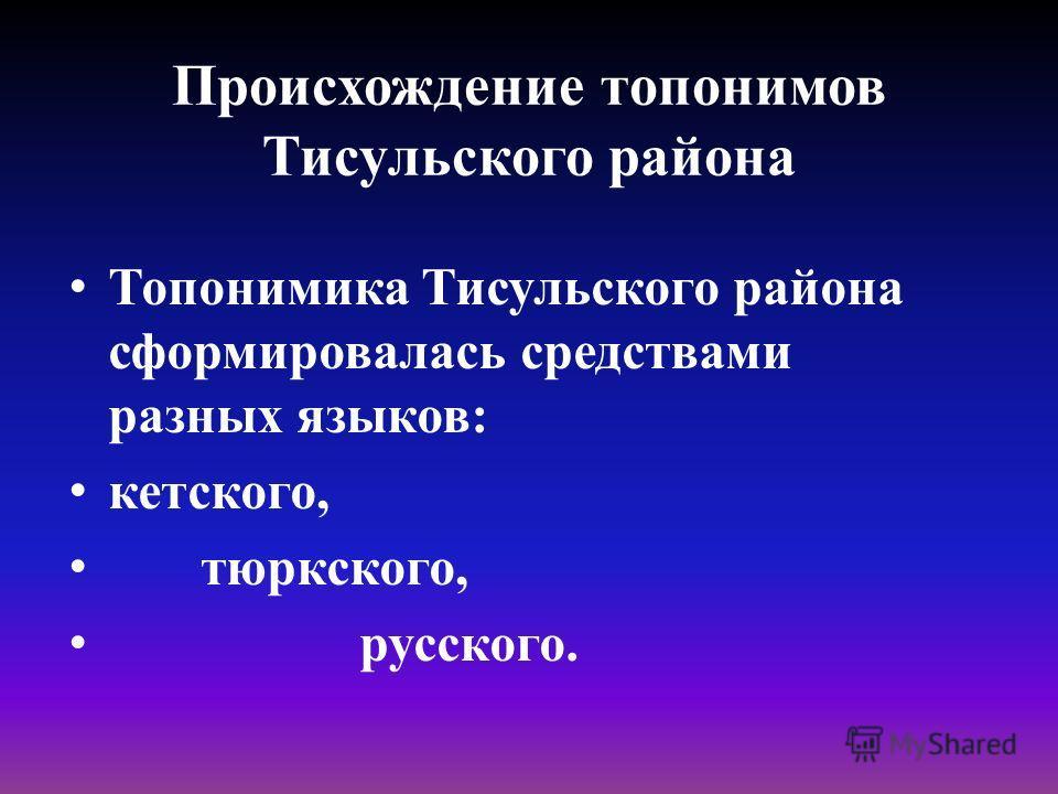 Происхождение топонимов Тисульского района Топонимика Тисульского района сформировалась средствами разных языков: кетского, тюркского, русского.