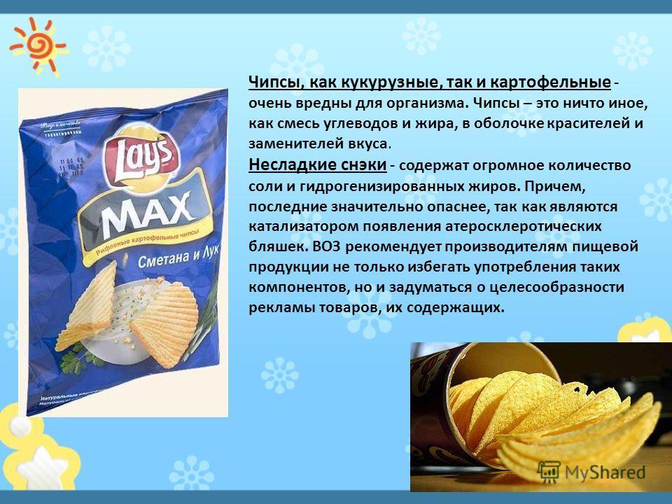Чипсы, как кукурузные, так и картофельные - очень вредны для организма. Чипсы – это ничто иное, как смесь углеводов и жира, в оболочке красителей и заменителей вкуса. Несладкие снэки - содержат огромное количество соли и гидрогенизированных жиров. Пр