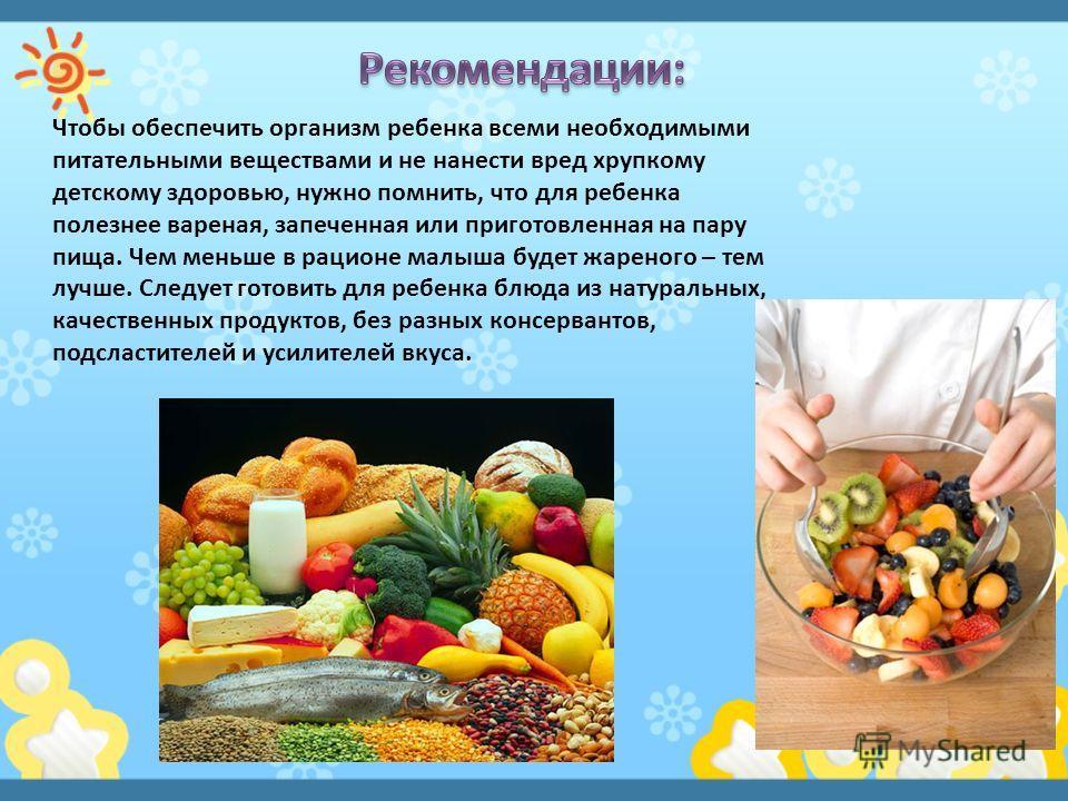 Чтобы обеспечить организм ребенка всеми необходимыми питательными веществами и не нанести вред хрупкому детскому здоровью, нужно помнить, что для ребенка полезнее вареная, запеченная или приготовленная на пару пища. Чем меньше в рационе малыша будет
