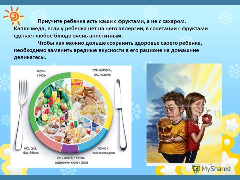 Приучите ребенка есть каши с фруктами, а не с сахаром. Капля меда, если у ребенка нет на него аллергии, в сочетании с фруктами сделает любое блюдо очень аппетитным. Чтобы как можно дольше сохранить здоровье своего ребенка, необходимо заменить вредные