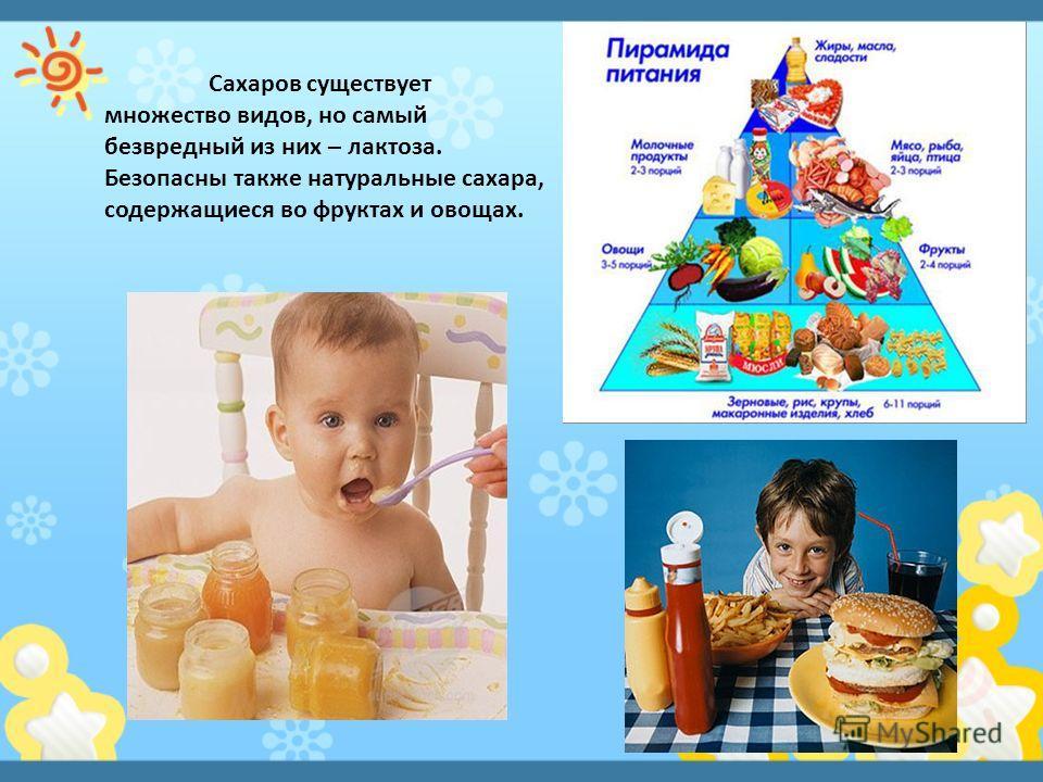 Сахаров существует множество видов, но самый безвредный из них – лактоза. Безопасны также натуральные сахара, содержащиеся во фруктах и овощах.