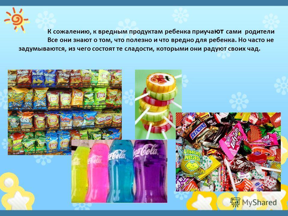 К сожалению, к вредным продуктам ребенка приуча ют сами родители Все они знают о том, что полезно и что вредно для ребенка. Но часто не задумываются, из чего состоят те сладости, которыми они радуют своих чад.
