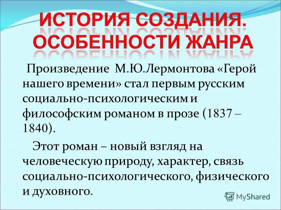 Произведение М.Ю.Лермонтова «Герой нашего времени» стал первым русским социально-психологическим и философским романом в прозе ( 1837 – 1840 ). Этот роман – новый взгляд на человеческую природу, характер, связь социально-психологического, физического