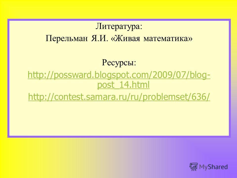 Литература: Перельман Я.И. «Живая математика» Ресурсы: http://possward.blogspot.com/2009/07/blog- post_14.html http://contest.samara.ru/ru/problemset/636/