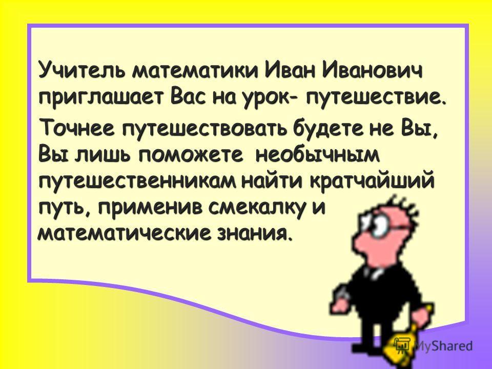 Учитель математики Иван Иванович приглашает Вас на урок- путешествие. Учитель математики Иван Иванович приглашает Вас на урок- путешествие. Точнее путешествовать будете не Вы, Вы лишь поможете необычным путешественникам найти кратчайший путь, примени