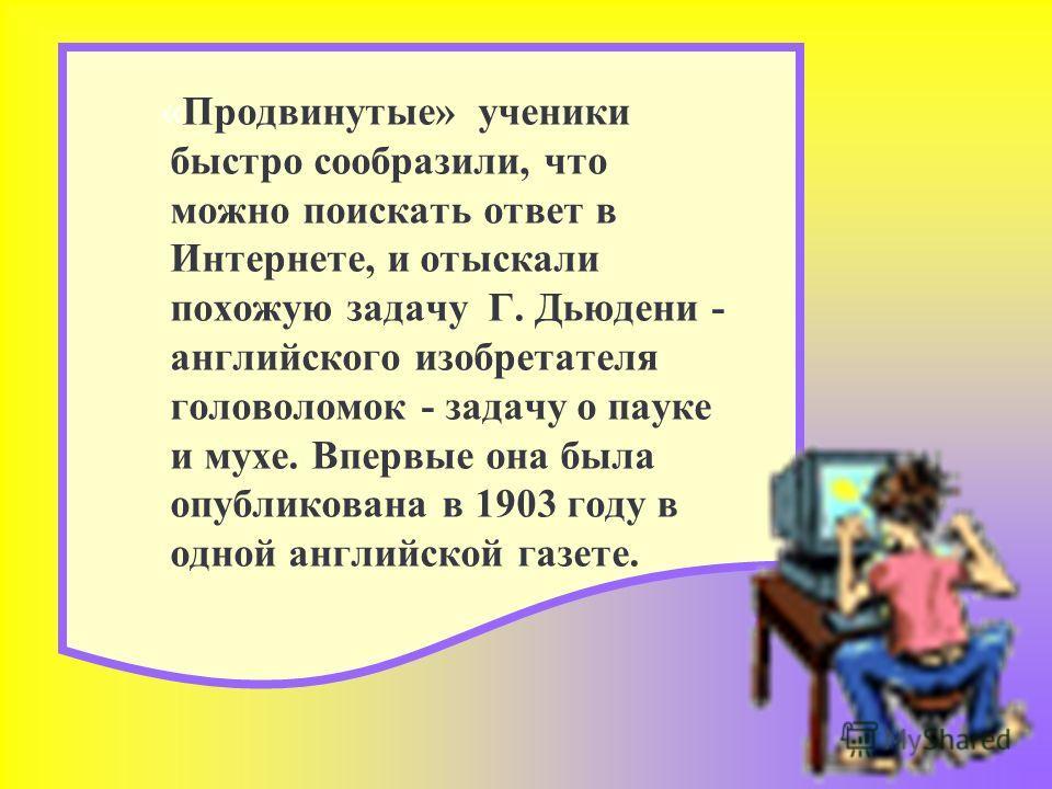 «Продвинутые» ученики быстро сообразили, что можно поискать ответ в Интернете, и отыскали похожую задачу Г. Дьюдени - английского изобретателя головоломок - задачу о пауке и мухе. Впервые она была опубликована в 1903 году в одной английской газете.