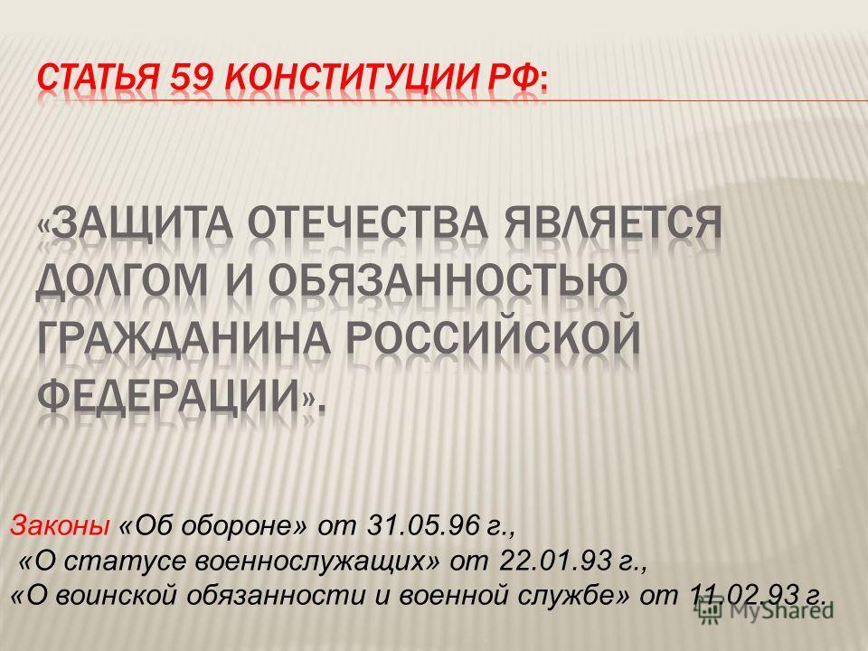 Законы «Об обороне» от 31.05.96 г., «О статусе военнослужащих» от 22.01.93 г., «О воинской обязанности и военной службе» от 11.02.93 г.