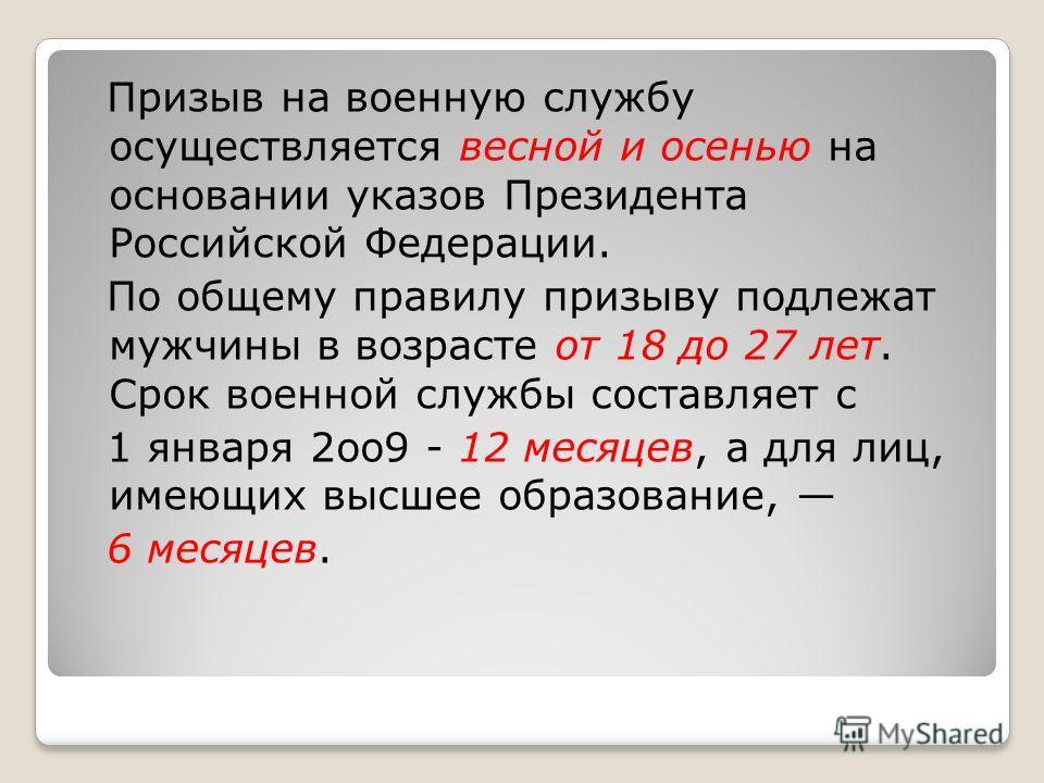 Призыв на военную службу осуществляется весной и осенью на основании указов Президента Российской Федерации. По общему правилу призыву подлежат мужчины в возрасте от 18 до 27 лет. Срок военной службы составляет с 1 января 2оо9 - 12 месяцев, а для лиц