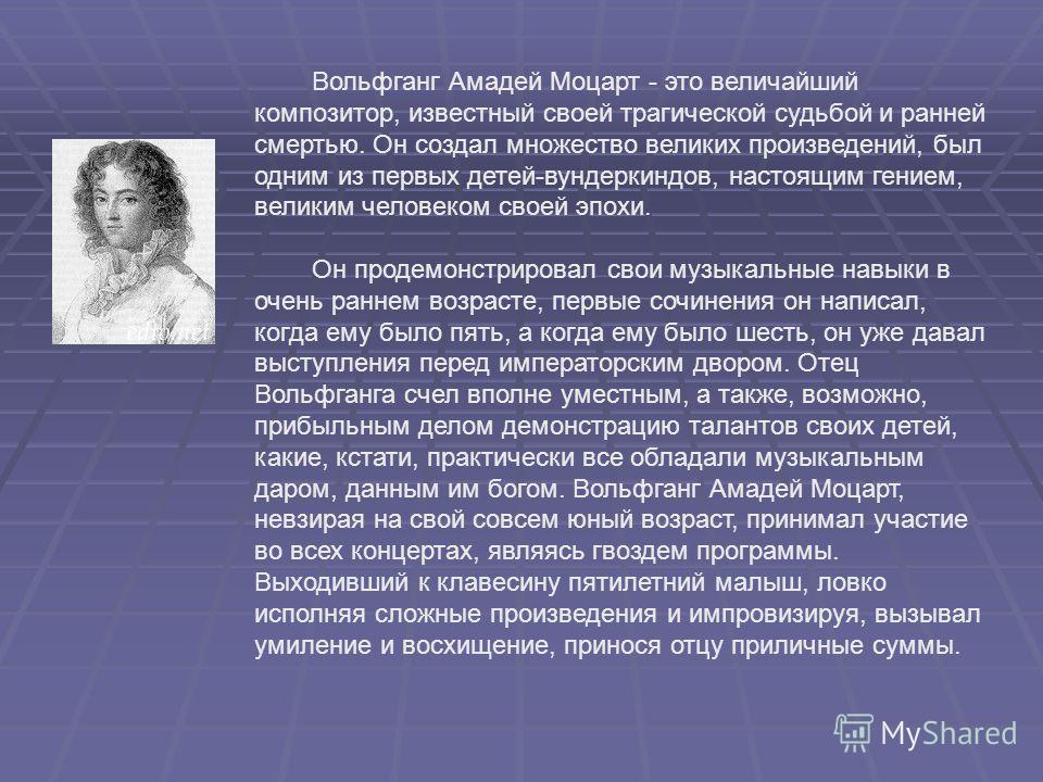 Вольфганг Амадей Моцарт - это величайший композитор, известный своей трагической судьбой и ранней смертью. Он создал множество великих произведений, был одним из первых детей-вундеркиндов, настоящим гением, великим человеком своей эпохи. Он продемонс