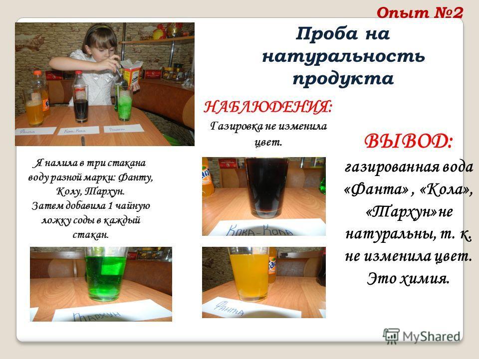 Опыт 2 Проба на натуральность продукта Я налила в три стакана воду разной марки: Фанту, Колу, Тархун. Затем добавила 1 чайную ложку соды в каждый стакан. НАБЛЮДЕНИЯ: Газировка не изменила цвет. ВЫВОД: газированная вода «Фанта», «Кола», «Тархун»не нат
