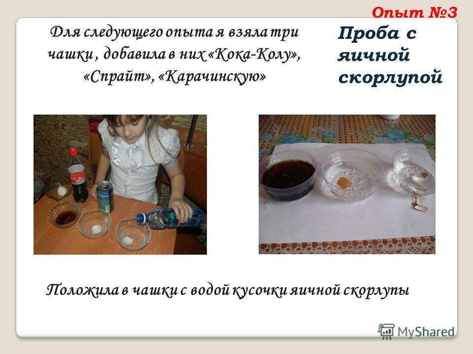 Опыт 3 Проба с яичной скорлупой Для следующего опыта я взяла три чашки, добавила в них «Кока-Колу», «Спрайт», «Карачинскую» Положила в чашки с водой кусочки яичной скорлупы