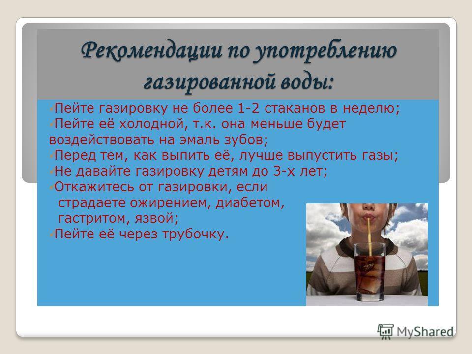 Рекомендации по употреблению газированной воды: Пейте газировку не более 1-2 стаканов в неделю; Пейте её холодной, т.к. она меньше будет воздействовать на эмаль зубов; Перед тем, как выпить её, лучше выпустить газы; Не давайте газировку детям до 3-х