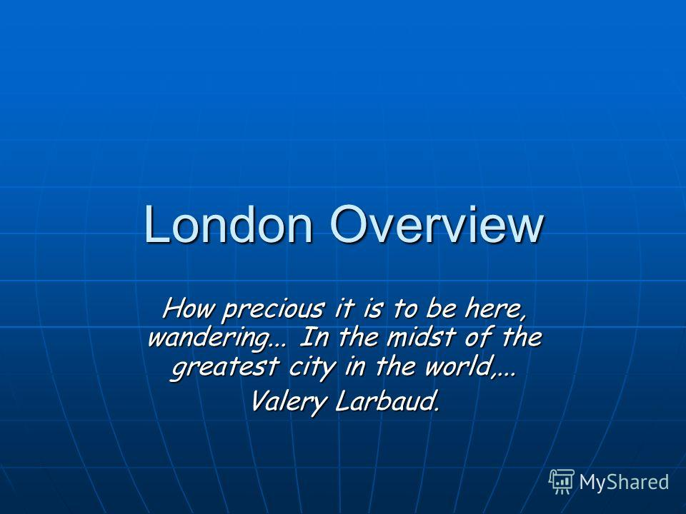London Overview How precious it is to be here, wandering... In the midst of the greatest city in the world,... Valery Larbaud.