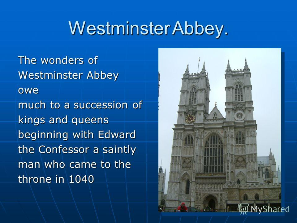 Westminster Abbey. The wonders of Westminster Abbey owe much to a succession of kings and queens beginning with Edward the Confessor a saintly man who came to the throne in 1040