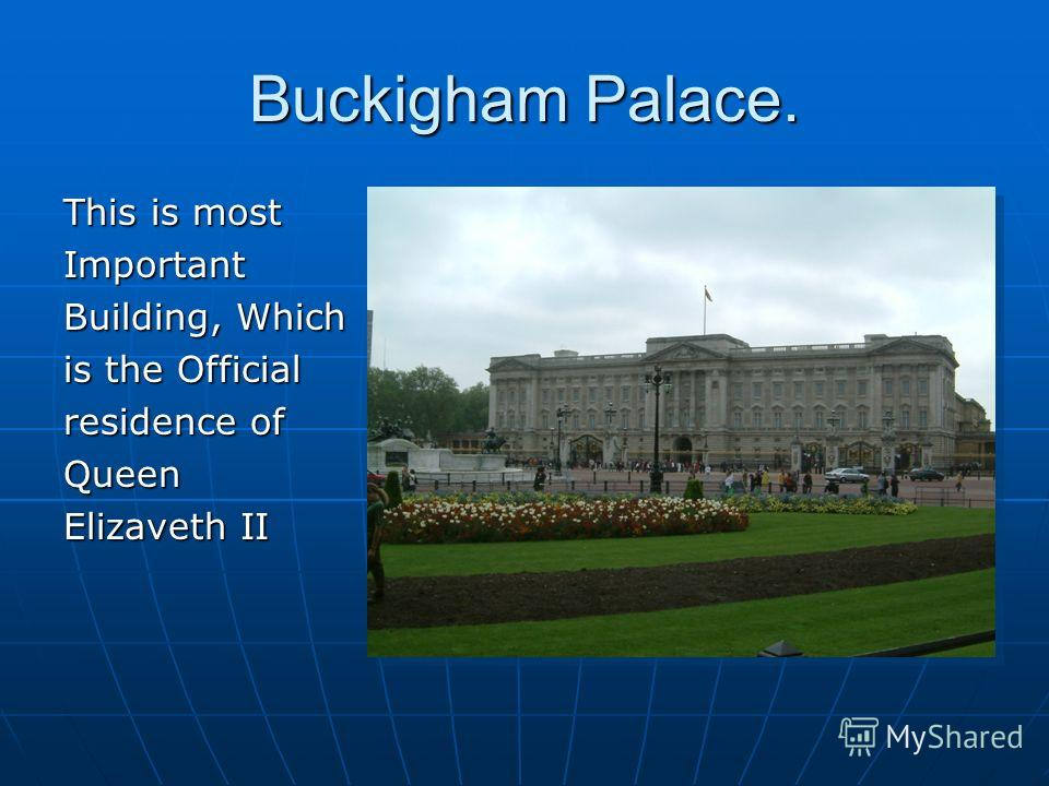 Buckigham Palace. This is most Important Building, Which is the Official residence of Queen Elizaveth II