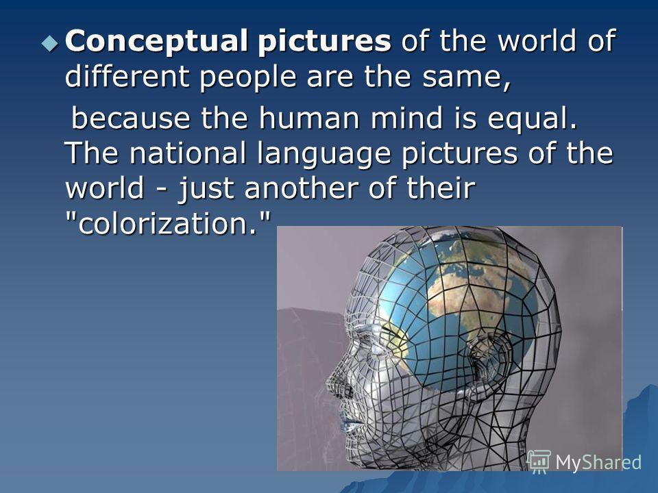 Conceptual pictures of the world of different people are the same, Conceptual pictures of the world of different people are the same, because the human mind is equal. The national language pictures of the world - just another of their
