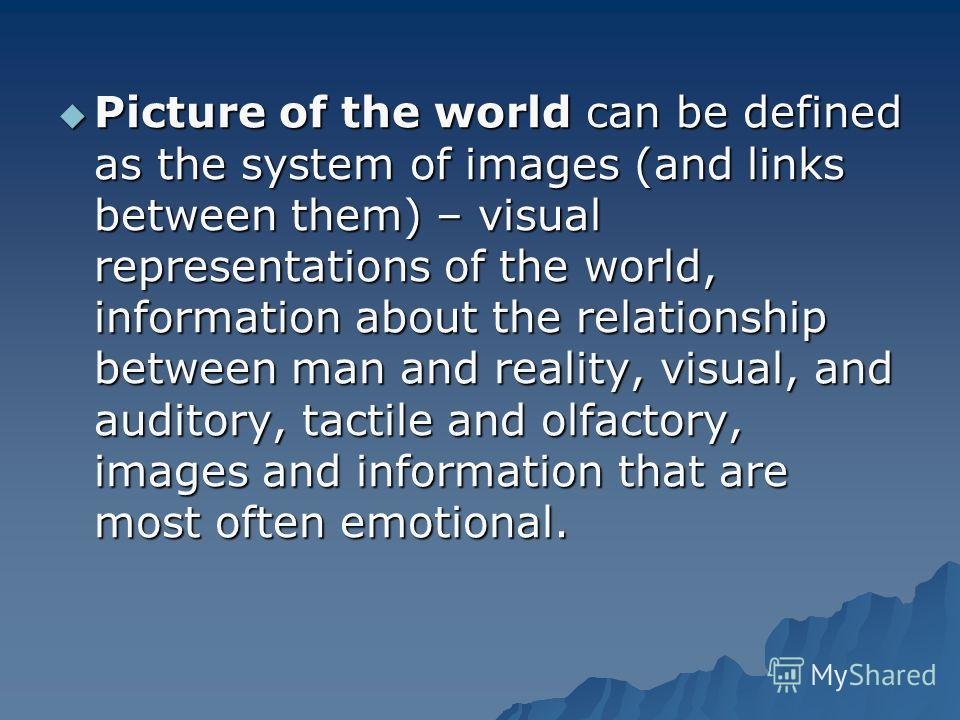 Picture of the world can be defined as the system of images (and links between them) – visual representations of the world, information about the relationship between man and reality, visual, and auditory, tactile and olfactory, images and informatio