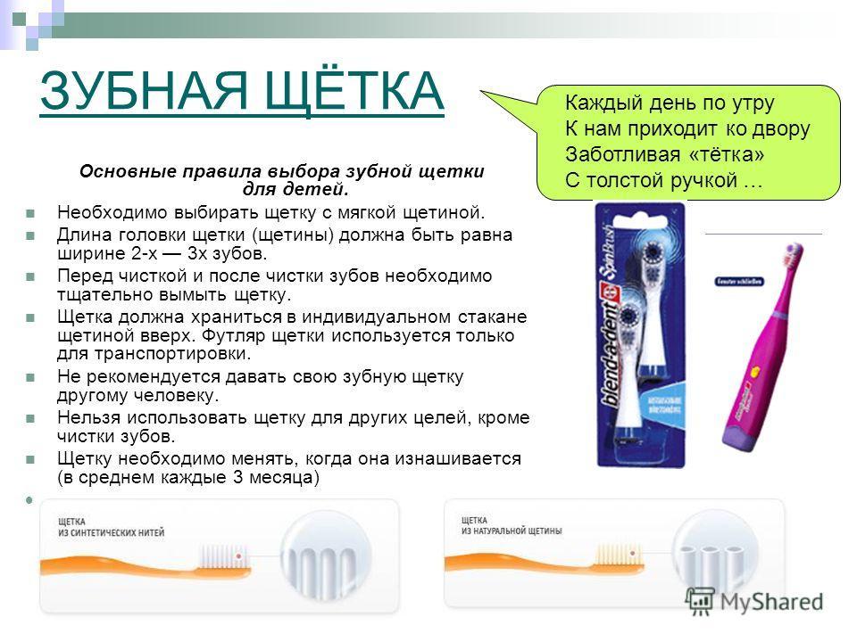 ЗУБНАЯ ЩЁТКА Основные правила выбора зубной щетки для детей. Необходимо выбирать щетку с мягкой щетиной. Длина головки щетки (щетины) должна быть равна ширине 2-х 3х зубов. Перед чисткой и после чистки зубов необходимо тщательно вымыть щетку. Щетка д