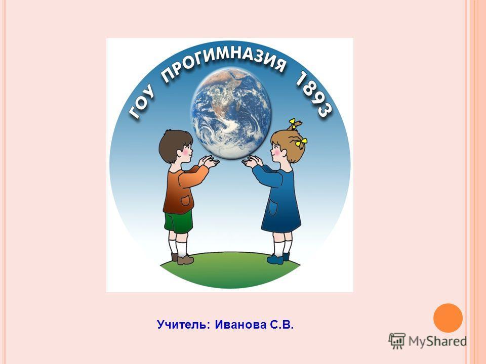 Учитель: Иванова С.В.