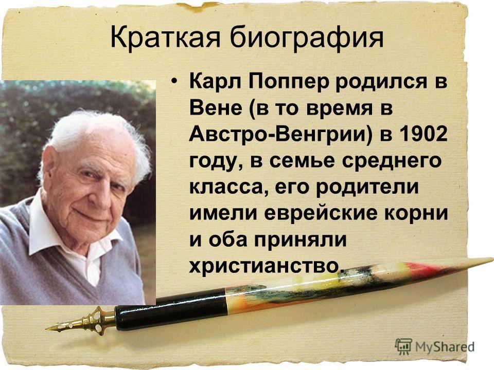Краткая биография Карл Поппер родился в Вене (в то время в Австро-Венгрии) в 1902 году, в семье среднего класса, его родители имели еврейские корни и оба приняли христианство.