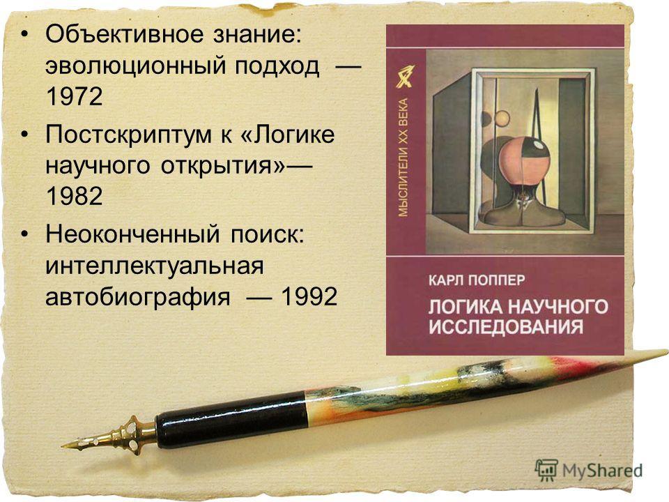 Объективное знание: эволюционный подход 1972 Постскриптум к «Логике научного открытия» 1982 Неоконченный поиск: интеллектуальная автобиография 1992