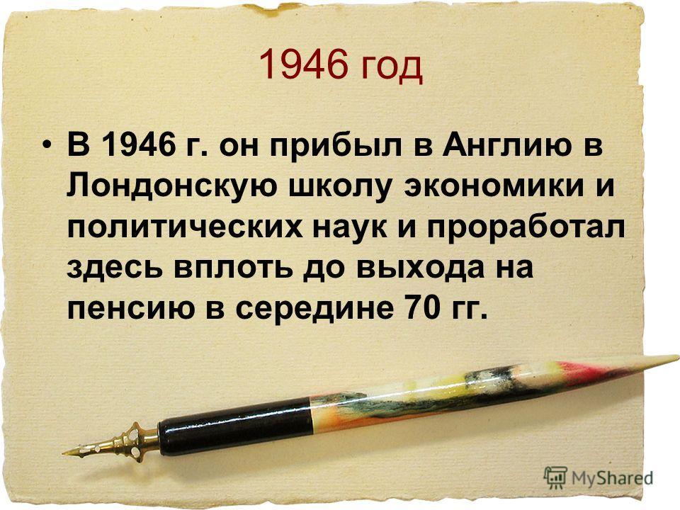 1946 год В 1946 г. он прибыл в Англию в Лондонскую школу экономики и политических наук и проработал здесь вплоть до выхода на пенсию в середине 70 гг.