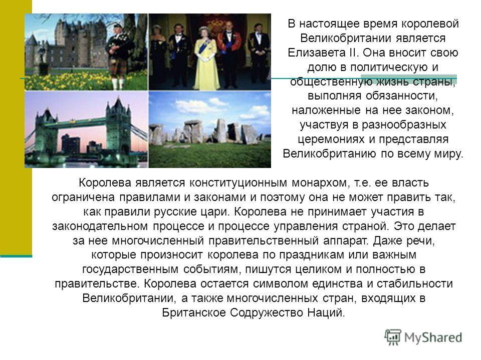 В настоящее время королевой Великобритании является Елизавета II. Она вносит свою долю в политическую и общественную жизнь страны, выполняя обязанности, наложенные на нее законом, участвуя в разнообразных церемониях и представляя Великобританию по вс