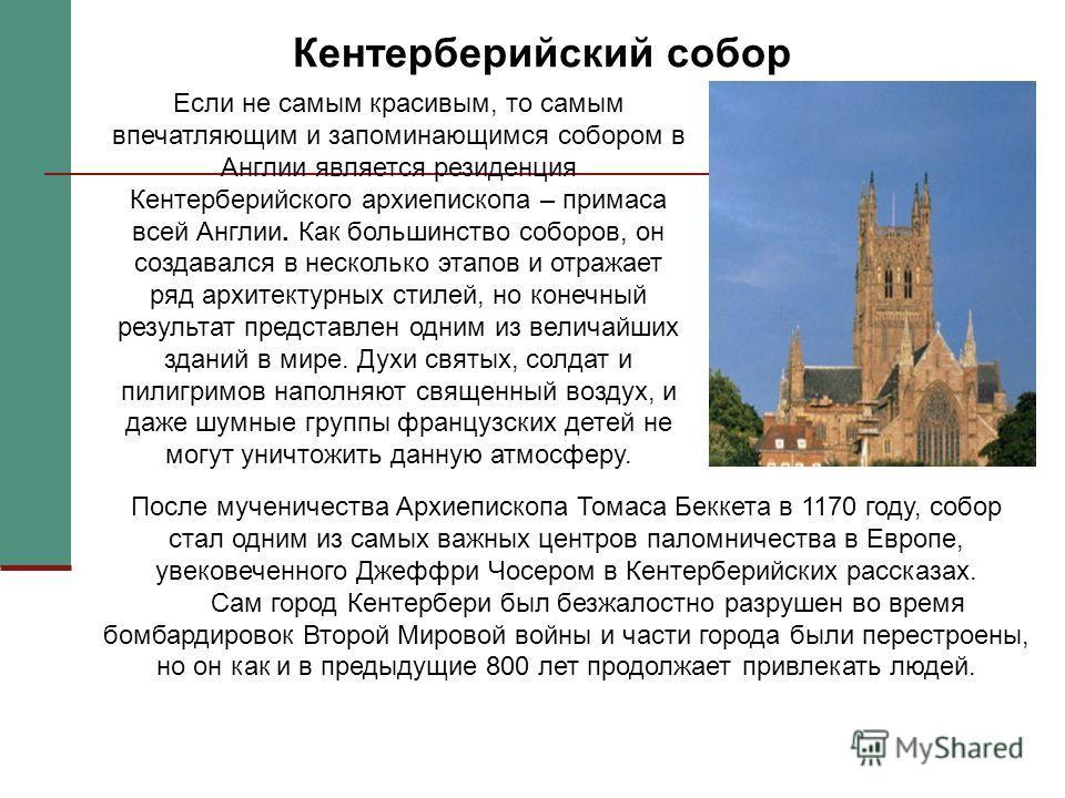 Кентерберийский собор Если не самым красивым, то самым впечатляющим и запоминающимся собором в Англии является резиденция Кентерберийского архиепископа – примаса всей Англии. Как большинство соборов, он создавался в несколько этапов и отражает ряд ар
