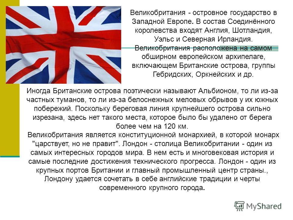 Великобритания - островное государство в Западной Европе. В состав Соединённого королевства входят Англия, Шотландия, Уэльс и Северная Ирландия. Великобритания расположена на самом обширном европейском архипелаге, включающем Британские острова, групп