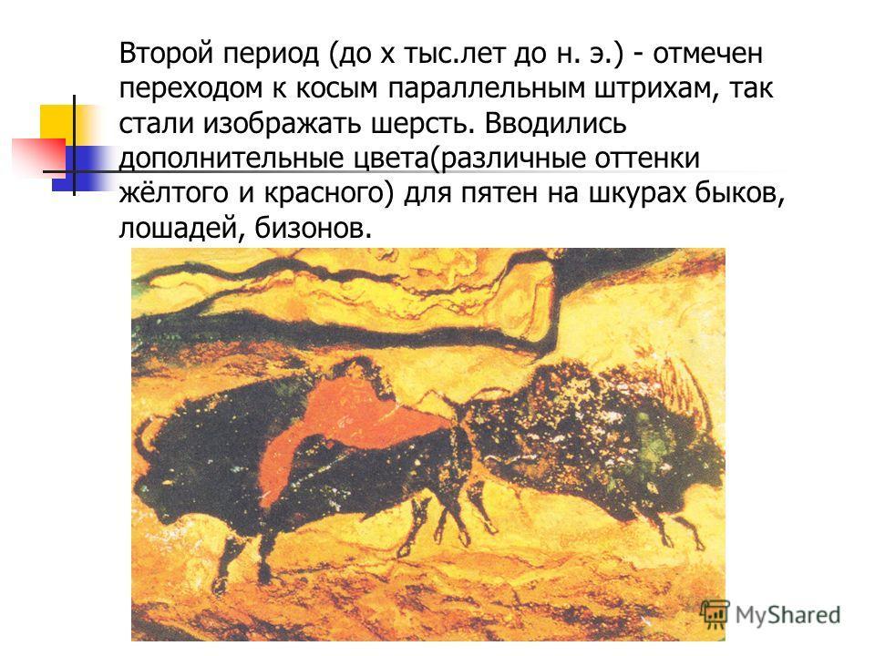 Второй период (до х тыс.лет до н. э.) - отмечен переходом к косым параллельным штрихам, так стали изображать шерсть. Вводились дополнительные цвета(различные оттенки жёлтого и красного) для пятен на шкурах быков, лошадей, бизонов.