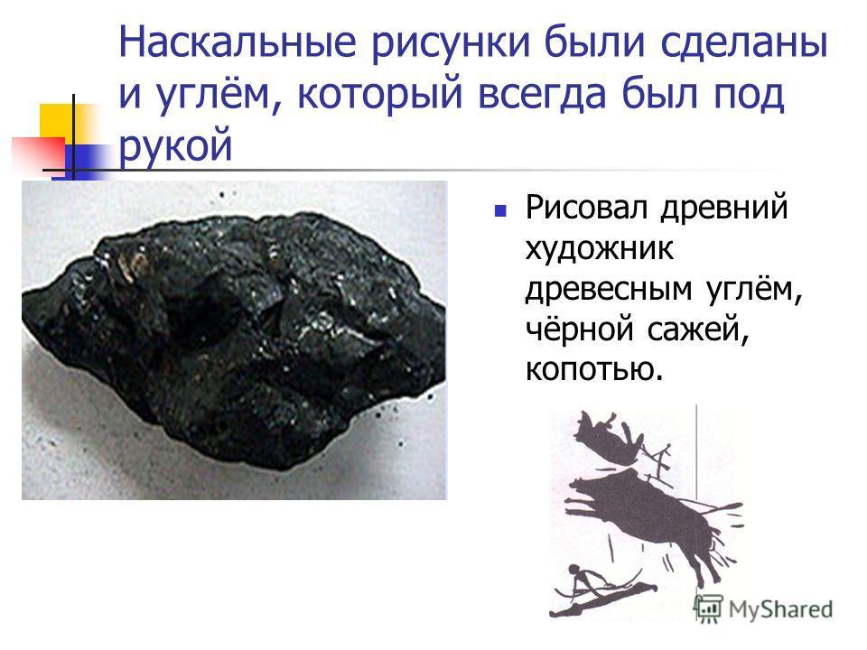 Наскальные рисунки были сделаны и углём, который всегда был под рукой Рисовал древний художник древесным углём, чёрной сажей, копотью.