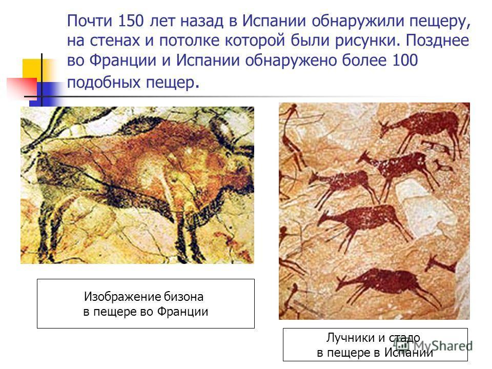 Почти 150 лет назад в Испании обнаружили пещеру, на стенах и потолке которой были рисунки. Позднее во Франции и Испании обнаружено более 100 подобных пещер. Изображение бизона в пещере во Франции Лучники и стадо в пещере в Испании