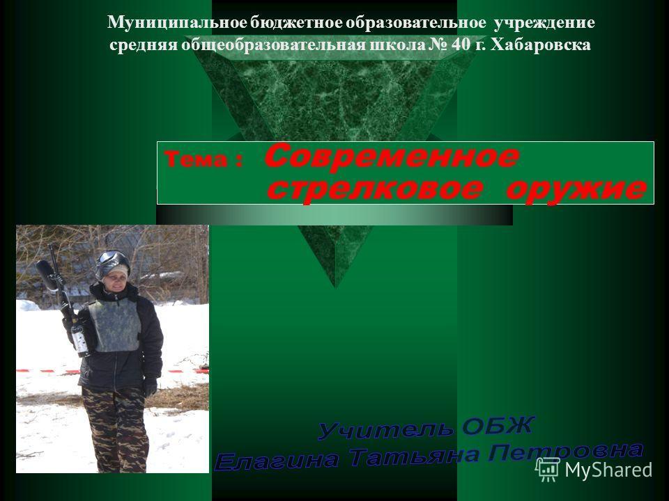Тема : Современное стрелковое оружие Муниципальное бюджетное образовательное учреждение средняя общеобразовательная школа 40 г. Хабаровска