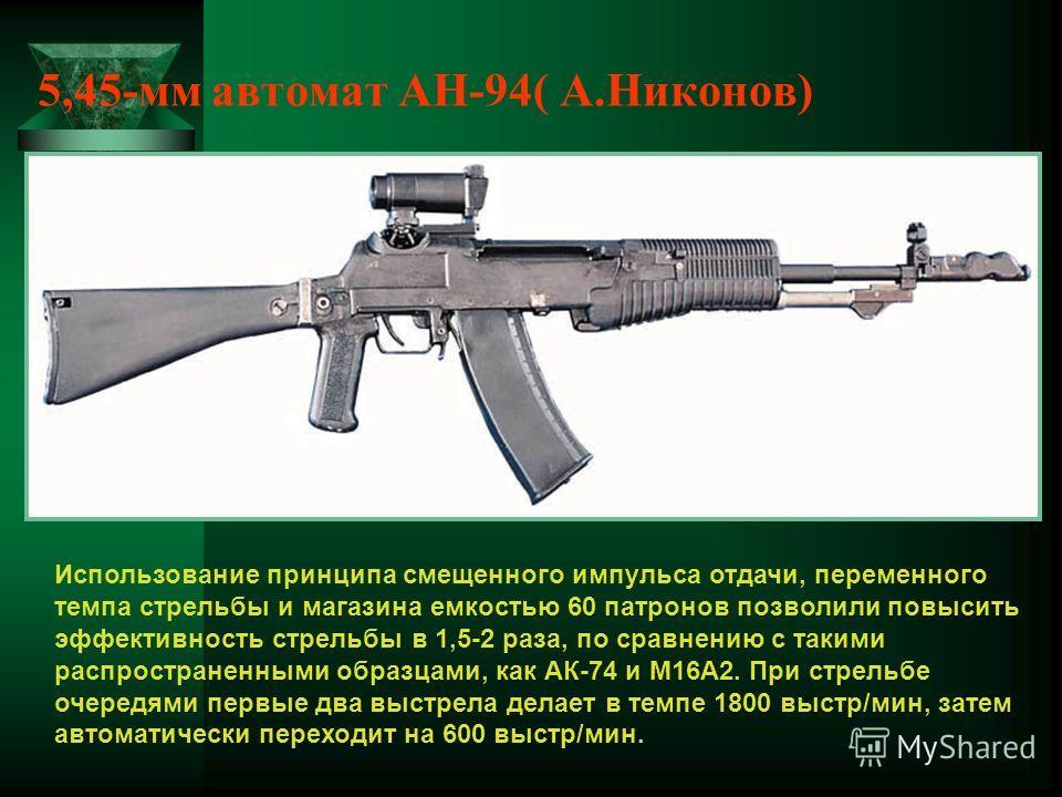 5,45-мм автомат АН-94( А.Никонов) Использование принципа смещенного импульса отдачи, переменного темпа стрельбы и магазина емкостью 60 патронов позволили повысить эффективность стрельбы в 1,5-2 раза, по сравнению с такими распространенными образцами,