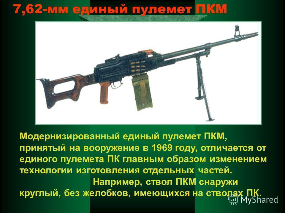 7,62-мм единый пулемет ПКМ Модернизированный единый пулемет ПКМ, принятый на вооружение в 1969 году, отличается от единого пулемета ПК главным образом изменением технологии изготовления отдельных частей. Например, ствол ПКМ снаружи круглый, без желоб