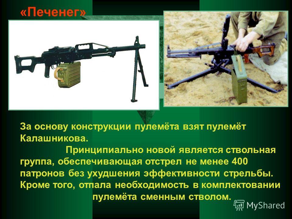 «Печенег» За основу конструкции пулемёта взят пулемёт Калашникова. Принципиально новой является ствольная группа, обеспечивающая отстрел не менее 400 патронов без ухудшения эффективности стрельбы. Кроме того, отпала необходимость в комплектовании пул