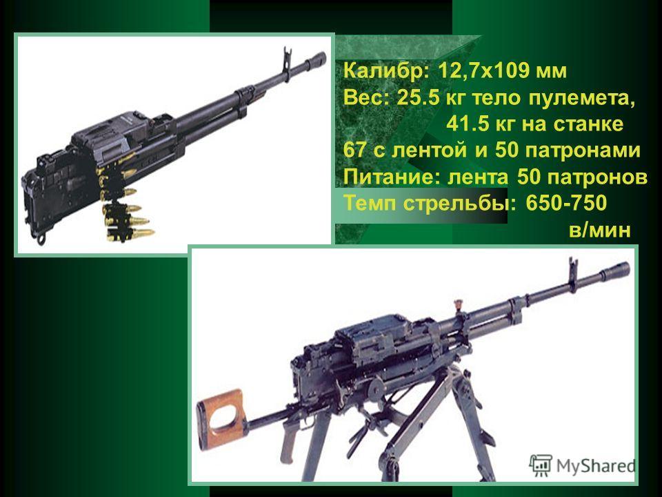 Калибр: 12,7x109 мм Вес: 25.5 кг тело пулемета, 41.5 кг на станке 67 с лентой и 50 патронами Питание: лента 50 патронов Темп стрельбы: 650-750 в/мин V0: 820-860 м/с