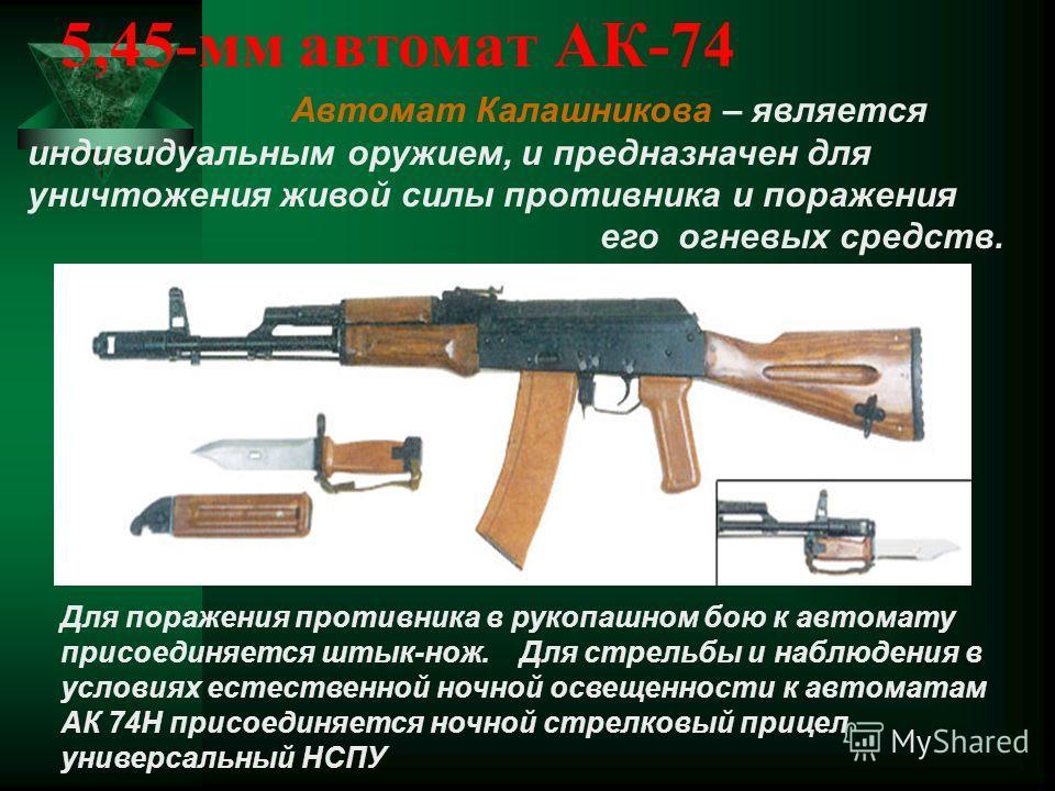 5,45-мм автомат АК-74 Автомат Калашникова – является индивидуальным оружием, и предназначен для уничтожения живой силы противника и поражения его огневых средств. Для поражения противника в рукопашном бою к автомату присоединяется штык-нож. Для стрел