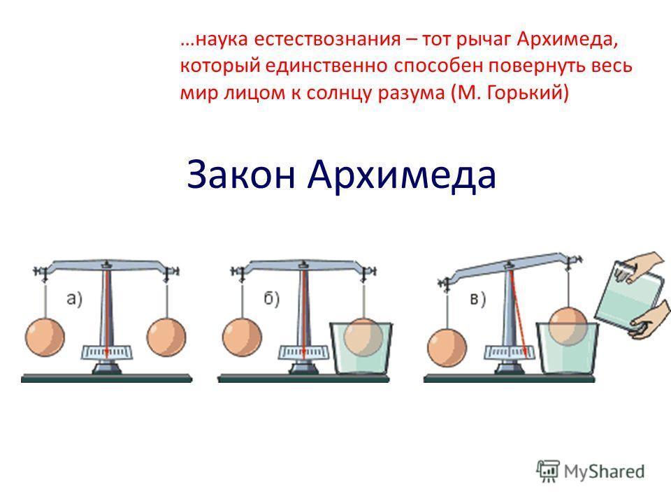 Закон Архимеда …наука естествознания – тот рычаг Архимеда, который единственно способен повернуть весь мир лицом к солнцу разума (М. Горький)