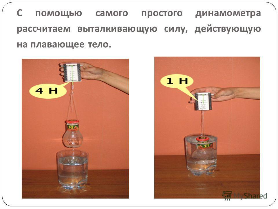 С помощью самого простого динамометра рассчитаем выталкивающую силу, действующую на плавающее тело.